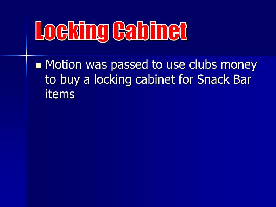 Motion was passed to use clubs money to buy a locking cabinet for Snack Bar items Motion was passed to use clubs money to buy a locking cabinet for Snack Bar items