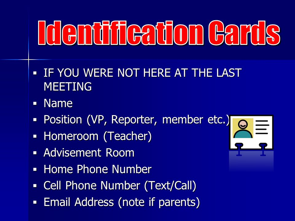 IF YOU WERE NOT HERE AT THE LAST MEETING  Name  Position (VP, Reporter, member etc.)  Homeroom (Teacher)  Advisement Room  Home Phone Number  Cell Phone Number (Text/Call)  Email Address (note if parents)