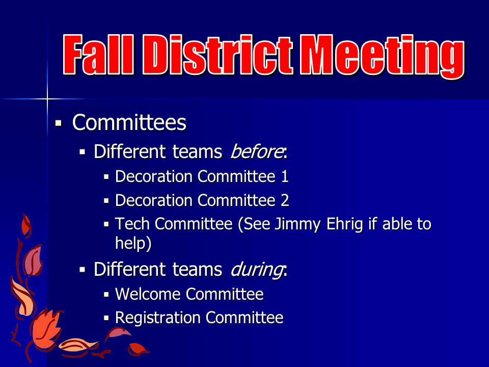  Committees  Different teams before:  Decoration Committee 1  Decoration Committee 2  Tech Committee (See Jimmy Ehrig if able to help)  Different teams during:  Welcome Committee  Registration Committee