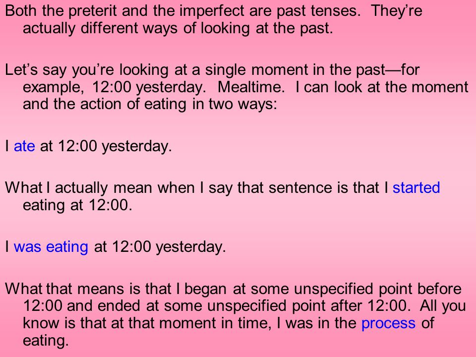 Both the preterit and the imperfect are past tenses. They're actually different ways of looking at the past. Let's say you're looking at a single mome