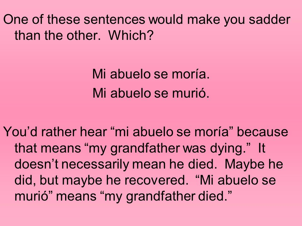 """One of these sentences would make you sadder than the other. Which? Mi abuelo se moría. Mi abuelo se murió. You'd rather hear """"mi abuelo se moría"""" bec"""