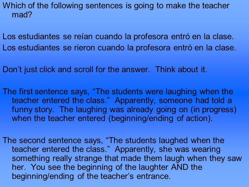 Which of the following sentences is going to make the teacher mad? Los estudiantes se reían cuando la profesora entró en la clase. Los estudiantes se