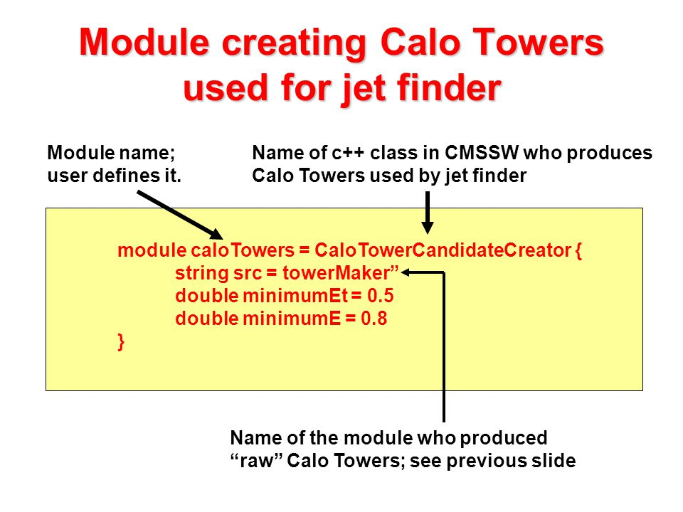 module caloTowers = CaloTowerCandidateCreator { string src = towerMaker double minimumEt = 0.5 double minimumE = 0.8 } Module creating Calo Towers used for jet finder Module name; user defines it.