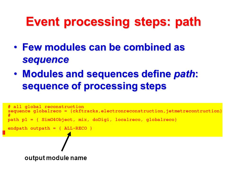 Event processing steps: path Few modules can be combined as sequenceFew modules can be combined as sequence Modules and sequences define path: sequence of processing stepsModules and sequences define path: sequence of processing steps output module name