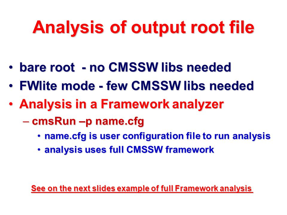 Analysis of output root file bare root - no CMSSW libs neededbare root - no CMSSW libs needed FWlite mode - few CMSSW libs neededFWlite mode - few CMSSW libs needed Analysis in a Framework analyzerAnalysis in a Framework analyzer –cmsRun –p name.cfg name.cfg is user configuration file to run analysisname.cfg is user configuration file to run analysis analysis uses full CMSSW frameworkanalysis uses full CMSSW framework See on the next slides example of full Framework analysis