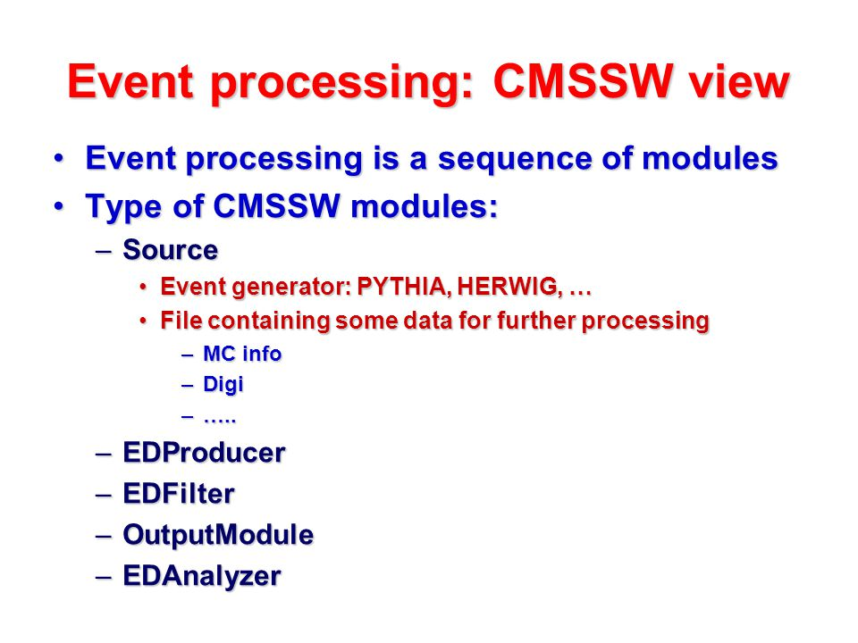 Event processing: CMSSW view Event processing is a sequence of modulesEvent processing is a sequence of modules Type of CMSSW modules:Type of CMSSW modules: –Source Event generator: PYTHIA, HERWIG, …Event generator: PYTHIA, HERWIG, … File containing some data for further processingFile containing some data for further processing –MC info –Digi –…..