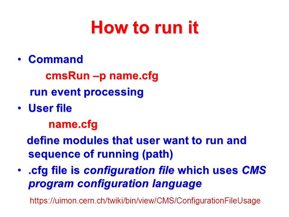 How to run it CommandCommand cmsRun –p name.cfg cmsRun –p name.cfg run event processing run event processing User fileUser file name.cfg name.cfg define modules that user want to run and sequence of running (path) define modules that user want to run and sequence of running (path).cfg file is configuration file which uses CMS program configuration language.cfg file is configuration file which uses CMS program configuration language https://uimon.cern.ch/twiki/bin/view/CMS/ConfigurationFileUsage
