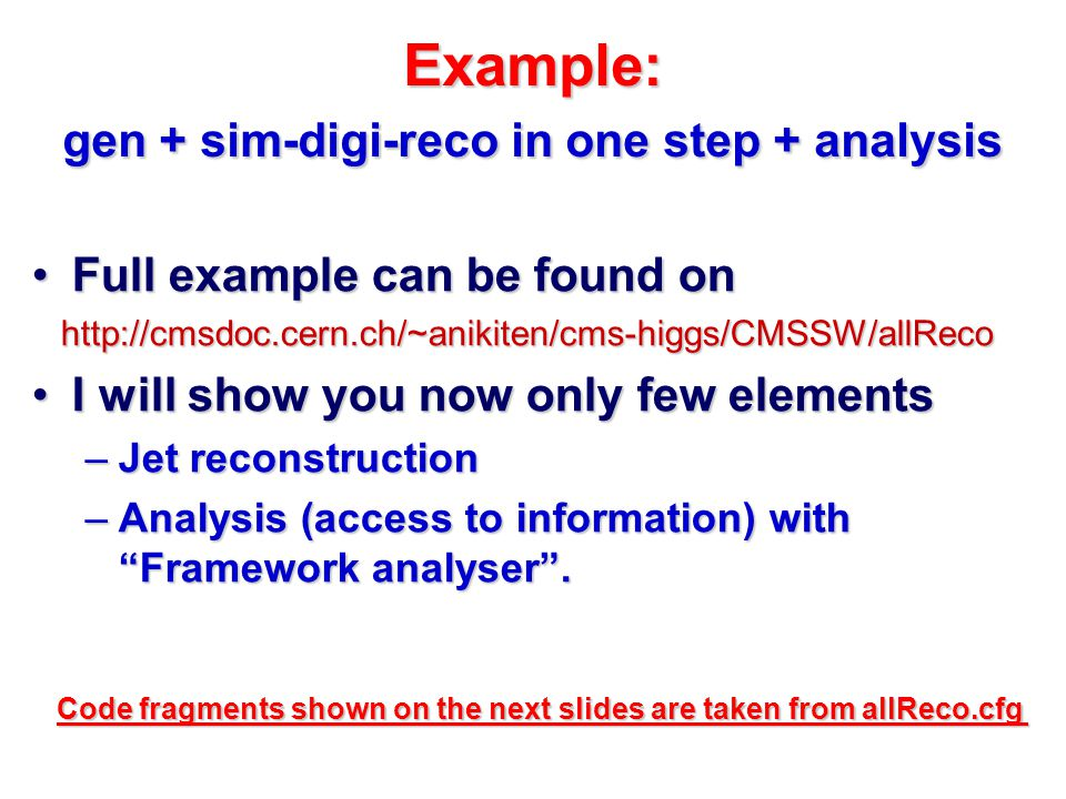 Example: gen + sim-digi-reco in one step + analysis Full example can be found onFull example can be found on http://cmsdoc.cern.ch/~anikiten/cms-higgs/CMSSW/allReco I will show you now only few elementsI will show you now only few elements –Jet reconstruction –Analysis (access to information) with Framework analyser .