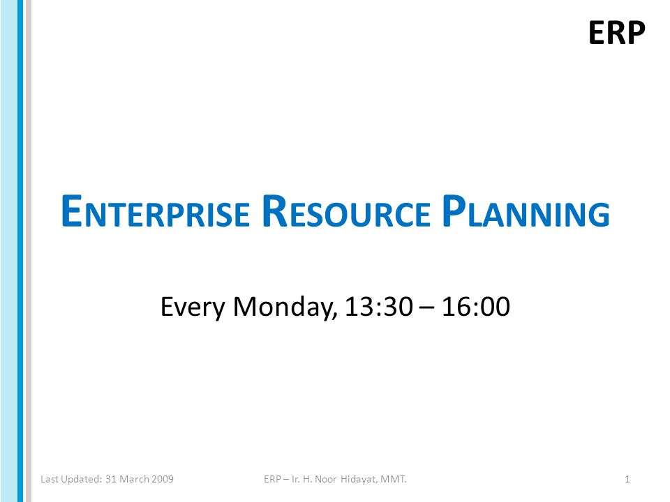 ERP E NTERPRISE R ESOURCE P LANNING Every Monday, 13:30 – 16:00 Last Updated: 31 March 2009ERP – Ir.