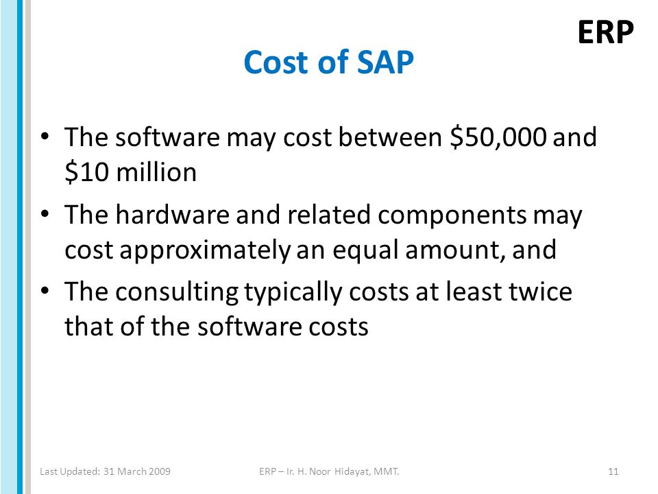 ERP Cost of SAP The software may cost between $50,000 and $10 million The hardware and related components may cost approximately an equal amount, and The consulting typically costs at least twice that of the software costs Last Updated: 31 March 2009ERP – Ir.