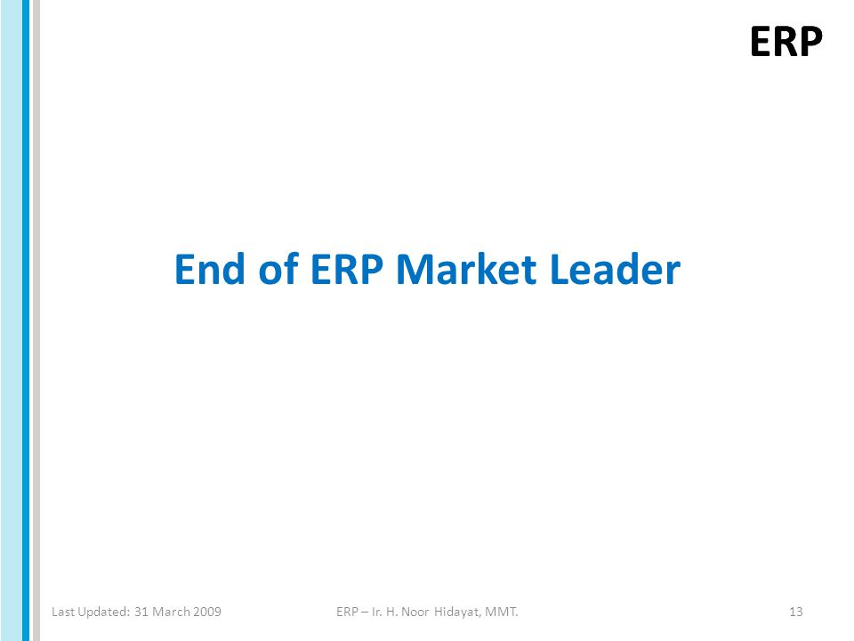 ERP End of ERP Market Leader Last Updated: 31 March 2009ERP – Ir. H. Noor Hidayat, MMT.13