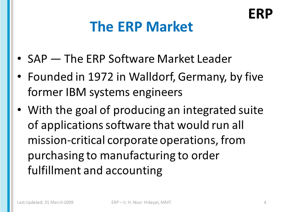 ERP The ERP Market SAP — The ERP Software Market Leader Founded in 1972 in Walldorf, Germany, by five former IBM systems engineers With the goal of producing an integrated suite of applications software that would run all mission-critical corporate operations, from purchasing to manufacturing to order fulfillment and accounting Last Updated: 31 March 2009ERP – Ir.