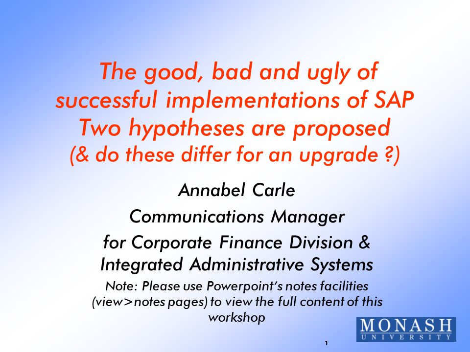 1 The good, bad and ugly of successful implementations of SAP Two hypotheses are proposed (& do these differ for an upgrade ) Annabel Carle Communications Manager for Corporate Finance Division & Integrated Administrative Systems Note: Please use Powerpoint's notes facilities (view>notes pages) to view the full content of this workshop