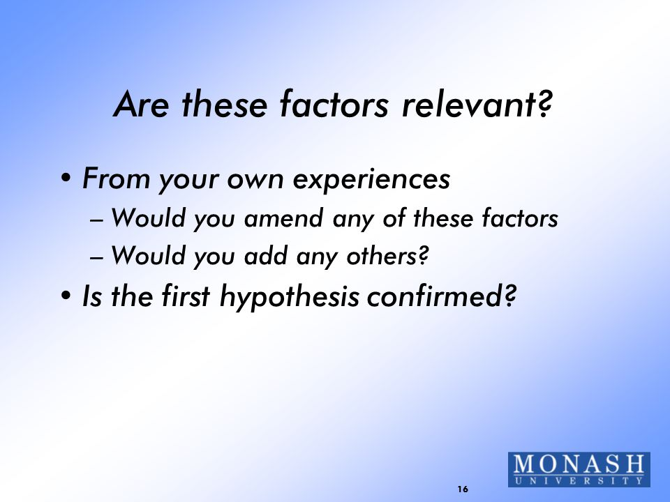16 Are these factors relevant? From your own experiences –Would you amend any of these factors –Would you add any others? Is the first hypothesis conf