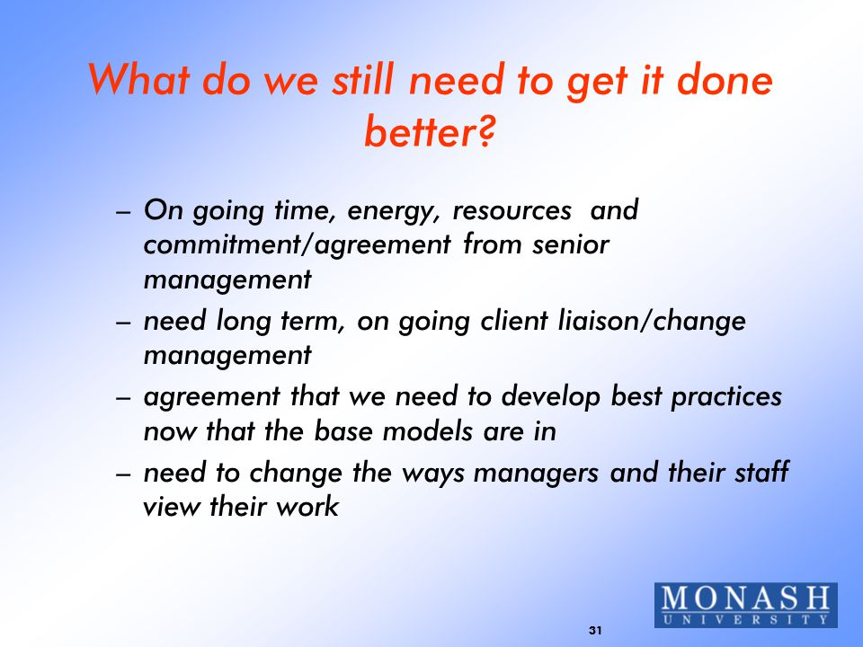 31 What do we still need to get it done better? –On going time, energy, resources and commitment/agreement from senior management –need long term, on