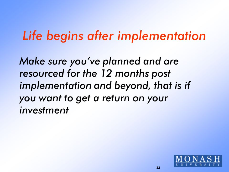 32 Life begins after implementation Make sure you've planned and are resourced for the 12 months post implementation and beyond, that is if you want t
