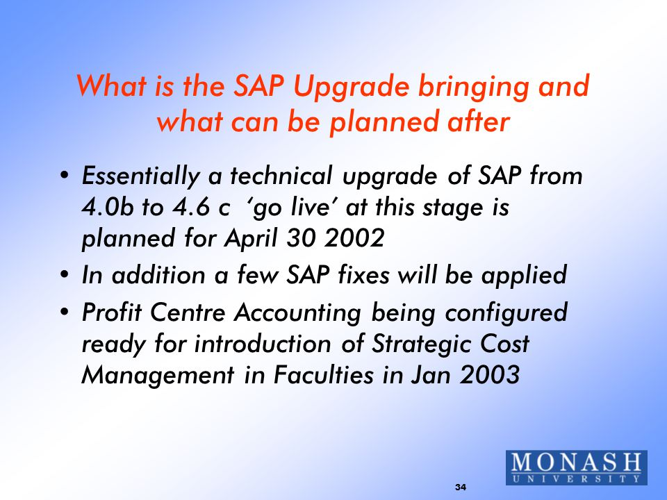 34 What is the SAP Upgrade bringing and what can be planned after Essentially a technical upgrade of SAP from 4.0b to 4.6 c 'go live' at this stage is planned for April 30 2002 In addition a few SAP fixes will be applied Profit Centre Accounting being configured ready for introduction of Strategic Cost Management in Faculties in Jan 2003