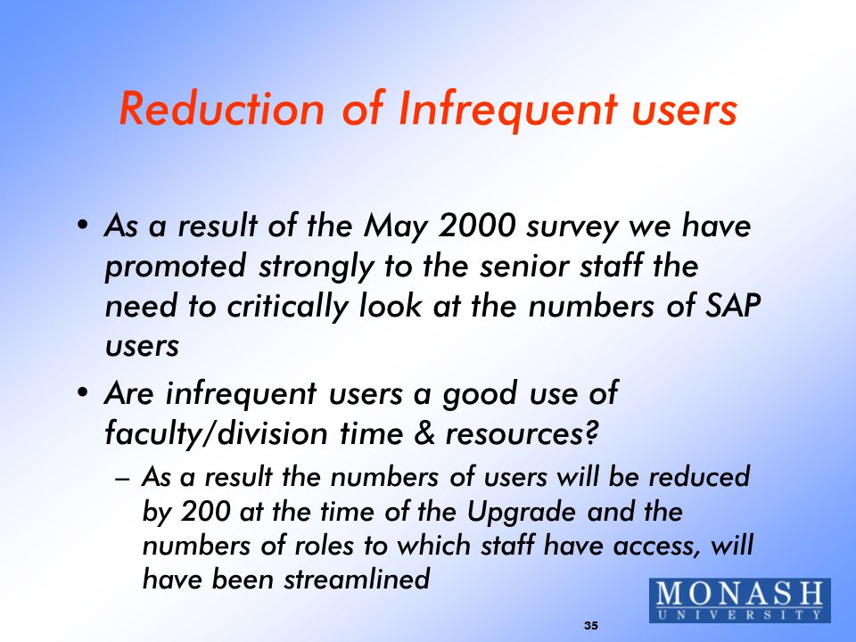 35 Reduction of Infrequent users As a result of the May 2000 survey we have promoted strongly to the senior staff the need to critically look at the numbers of SAP users Are infrequent users a good use of faculty/division time & resources.