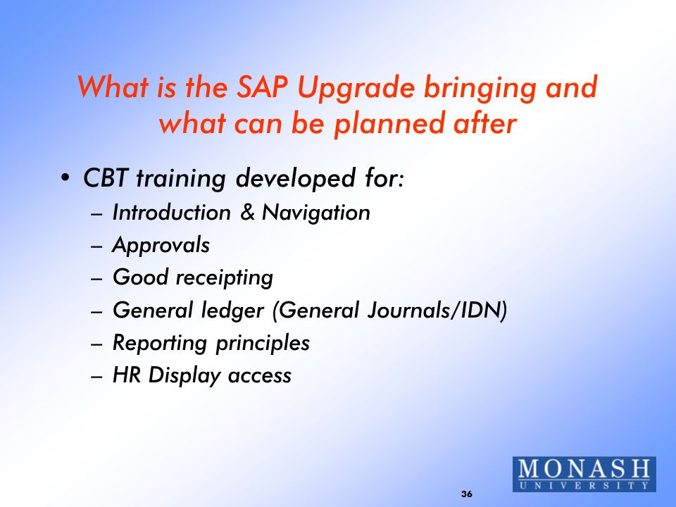 36 What is the SAP Upgrade bringing and what can be planned after CBT training developed for: –Introduction & Navigation –Approvals –Good receipting –General ledger (General Journals/IDN) –Reporting principles –HR Display access