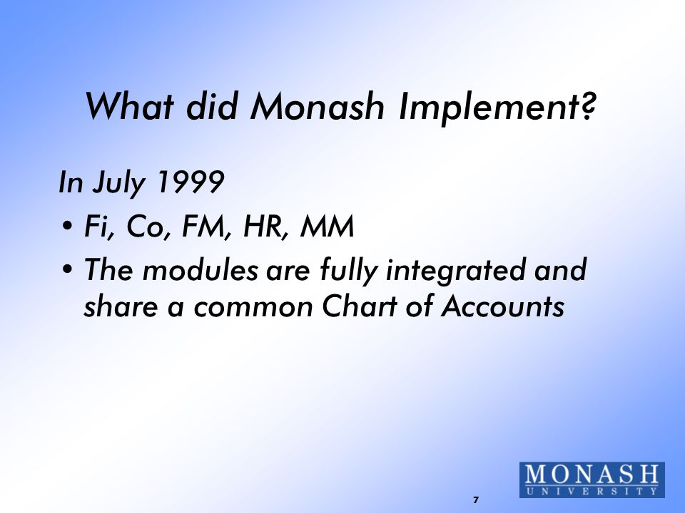 7 What did Monash Implement? In July 1999 Fi, Co, FM, HR, MM The modules are fully integrated and share a common Chart of Accounts