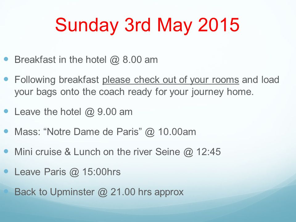 Sunday 3rd May 2015 Breakfast in the hotel @ 8.00 am Following breakfast please check out of your rooms and load your bags onto the coach ready for your journey home.