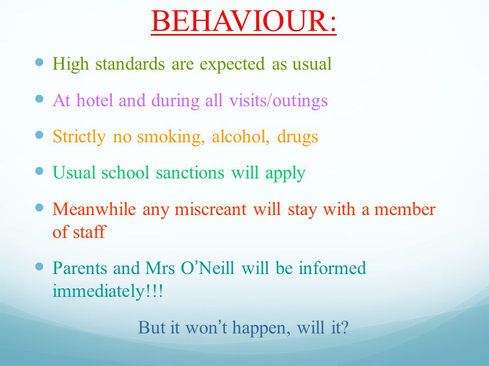 BEHAVIOUR: High standards are expected as usual At hotel and during all visits/outings Strictly no smoking, alcohol, drugs Usual school sanctions will apply Meanwhile any miscreant will stay with a member of staff Parents and Mrs O'Neill will be informed immediately!!.
