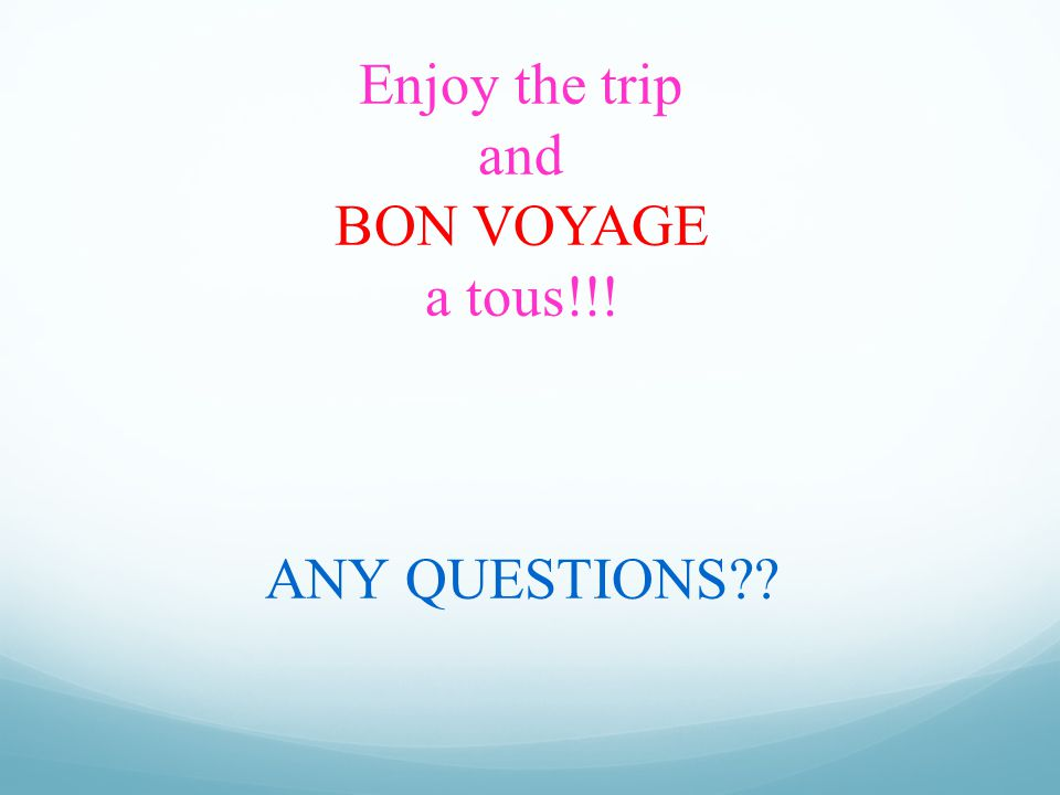Enjoy the trip and BON VOYAGE a tous!!! ANY QUESTIONS