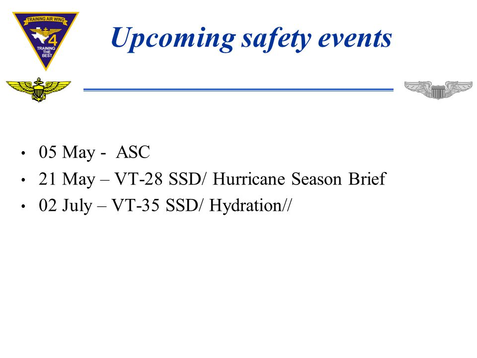 Upcoming safety events 05 May - ASC 21 May – VT-28 SSD/ Hurricane Season Brief 02 July – VT-35 SSD/ Hydration//