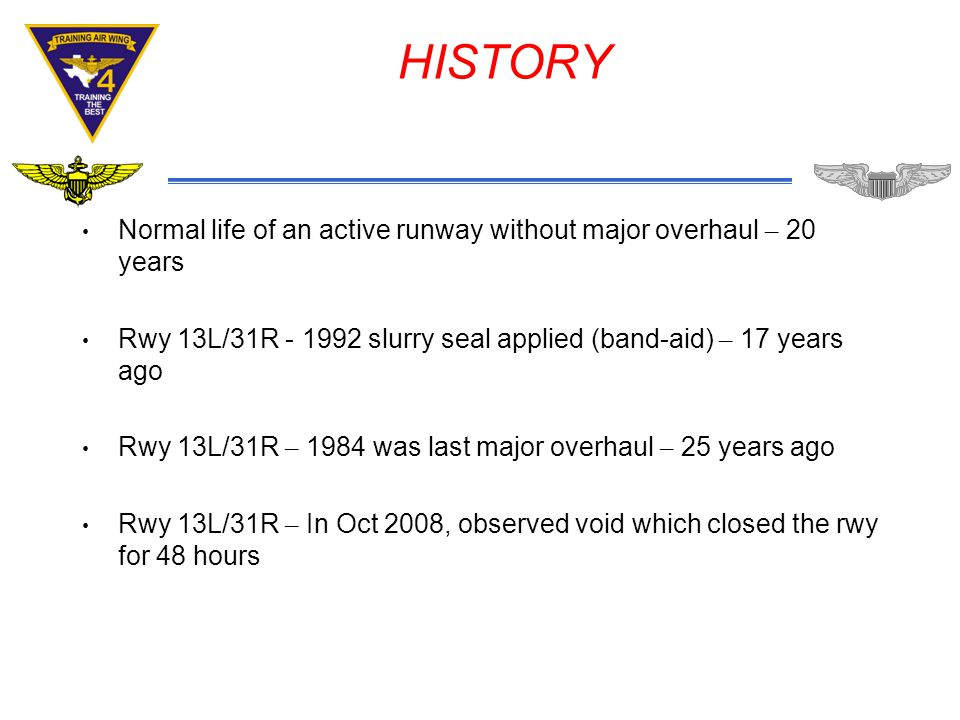 HISTORY Normal life of an active runway without major overhaul – 20 years Rwy 13L/31R - 1992 slurry seal applied (band-aid) – 17 years ago Rwy 13L/31R