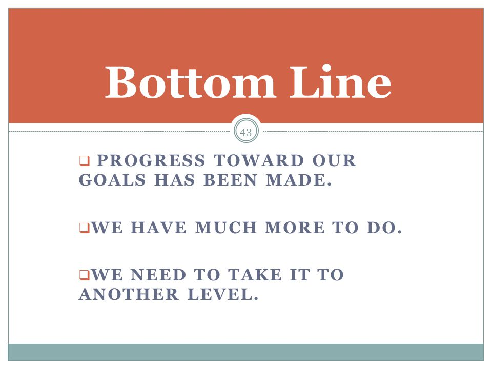  PROGRESS TOWARD OUR GOALS HAS BEEN MADE.  WE HAVE MUCH MORE TO DO.