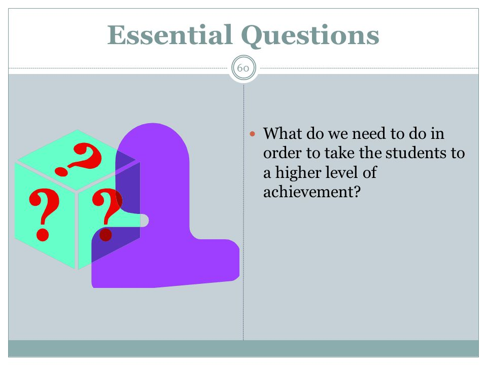 Essential Questions What do we need to do in order to take the students to a higher level of achievement.