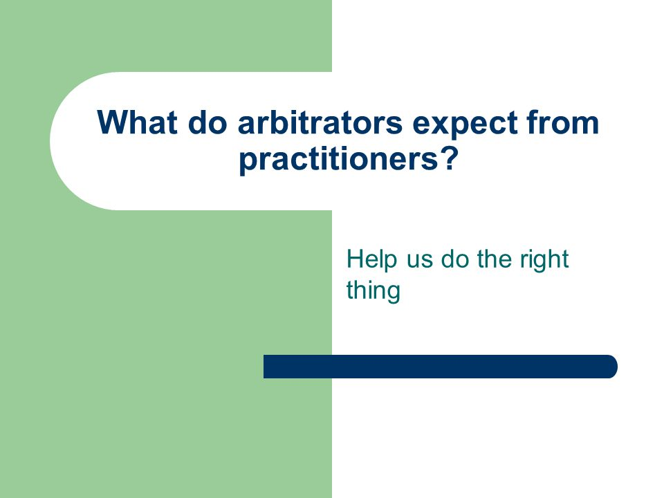 What do arbitrators expect from practitioners? Help us do the right thing