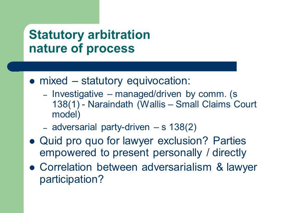 Statutory arbitration nature of process mixed – statutory equivocation: – Investigative – managed/driven by comm. (s 138(1) - Naraindath (Wallis – Sma