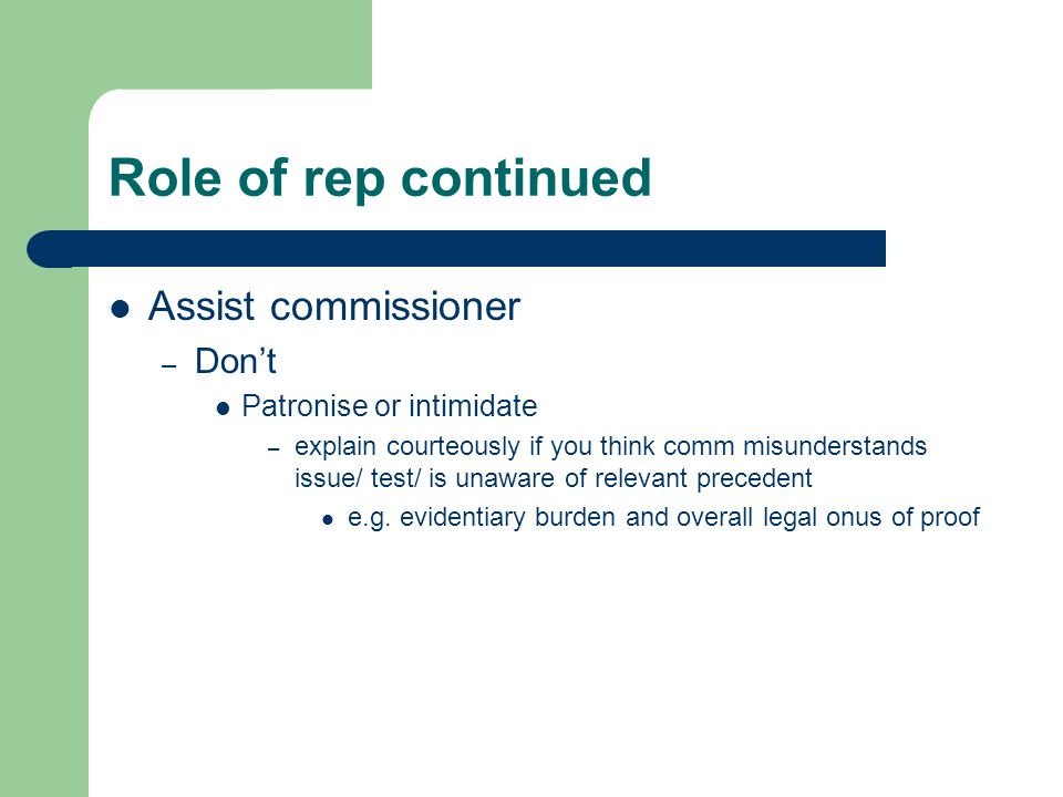 Role of rep continued Assist commissioner – Don't Patronise or intimidate – explain courteously if you think comm misunderstands issue/ test/ is unawa