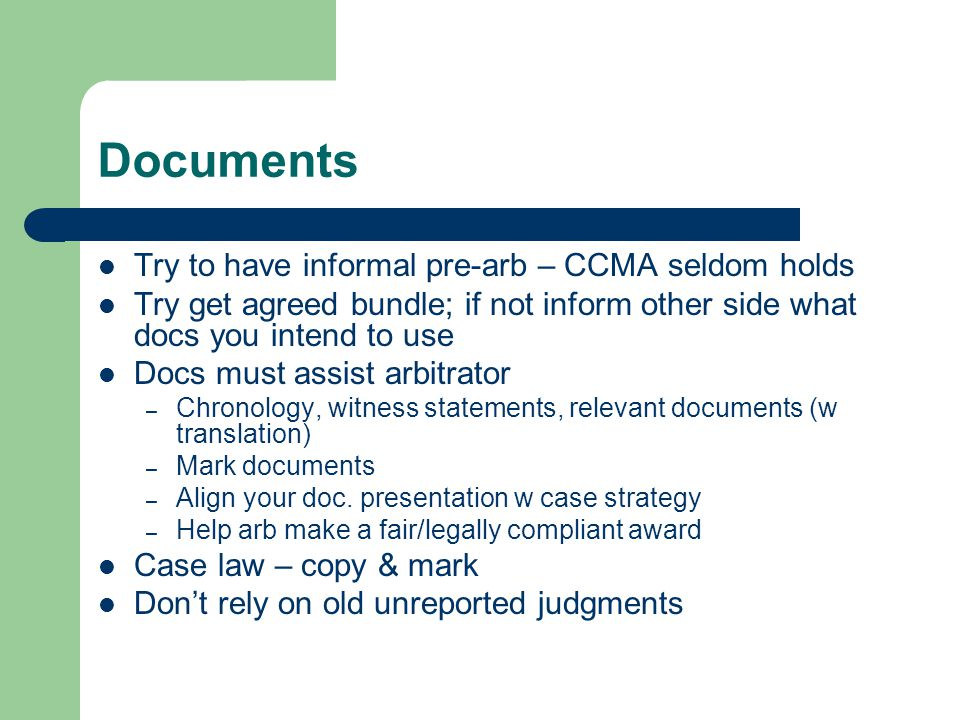Documents Try to have informal pre-arb – CCMA seldom holds Try get agreed bundle; if not inform other side what docs you intend to use Docs must assis