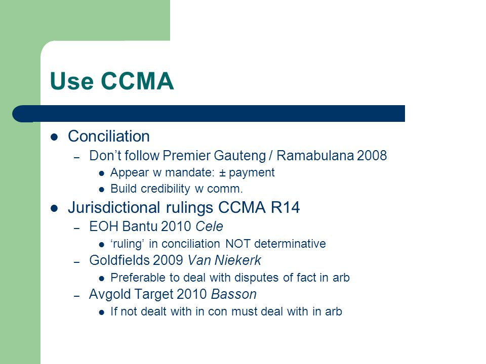 Use CCMA Conciliation – Don't follow Premier Gauteng / Ramabulana 2008 Appear w mandate: ± payment Build credibility w comm. Jurisdictional rulings CC