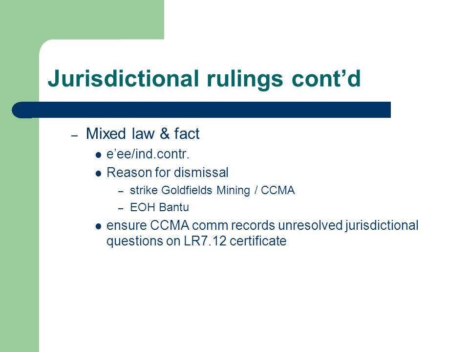 Jurisdictional rulings cont'd – Mixed law & fact e'ee/ind.contr. Reason for dismissal – strike Goldfields Mining / CCMA – EOH Bantu ensure CCMA comm r