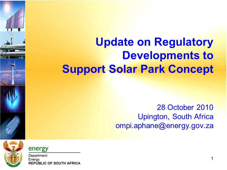 Update on Regulatory Developments to Support Solar Park Concept 28 October 2010 Upington, South Africa ompi.aphane@energy.gov.za 1