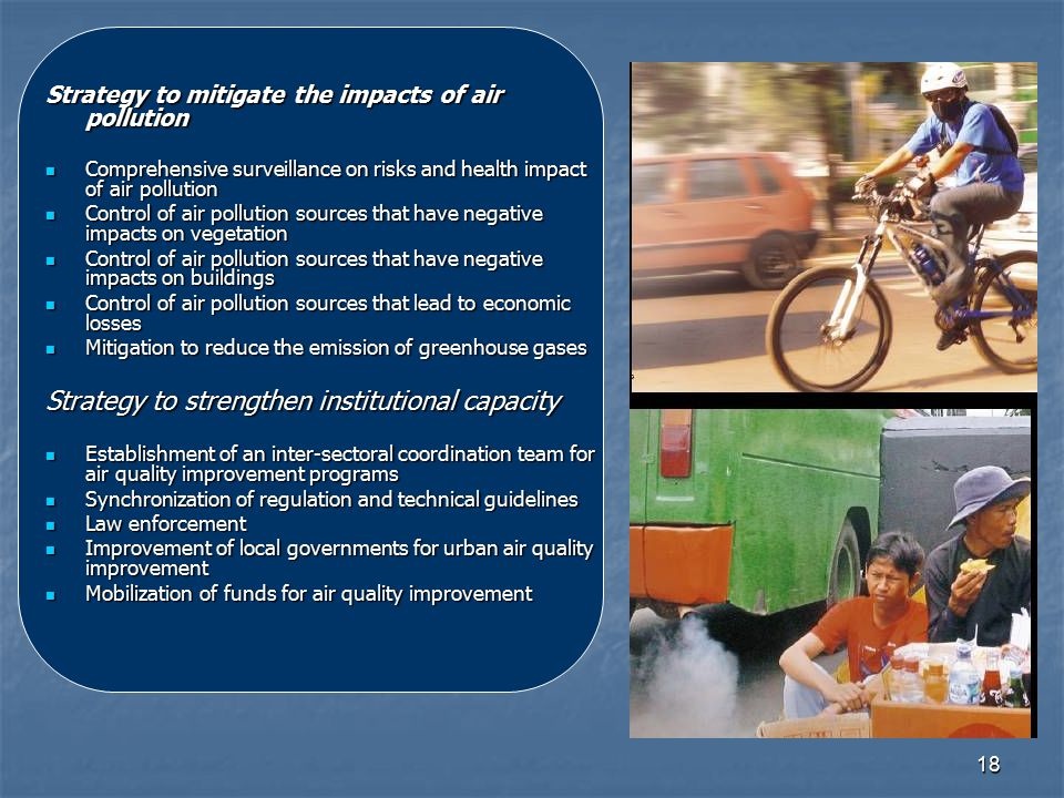 18 Strategy to mitigate the impacts of air pollution Comprehensive surveillance on risks and health impact of air pollution Comprehensive surveillance on risks and health impact of air pollution Control of air pollution sources that have negative impacts on vegetation Control of air pollution sources that have negative impacts on vegetation Control of air pollution sources that have negative impacts on buildings Control of air pollution sources that have negative impacts on buildings Control of air pollution sources that lead to economic losses Control of air pollution sources that lead to economic losses Mitigation to reduce the emission of greenhouse gases Mitigation to reduce the emission of greenhouse gases Strategy to strengthen institutional capacity Establishment of an inter-sectoral coordination team for air quality improvement programs Establishment of an inter-sectoral coordination team for air quality improvement programs Synchronization of regulation and technical guidelines Synchronization of regulation and technical guidelines Law enforcement Law enforcement Improvement of local governments for urban air quality improvement Improvement of local governments for urban air quality improvement Mobilization of funds for air quality improvement Mobilization of funds for air quality improvement