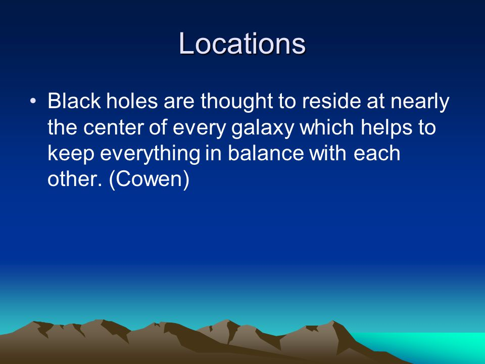 Locations Black holes are thought to reside at nearly the center of every galaxy which helps to keep everything in balance with each other.