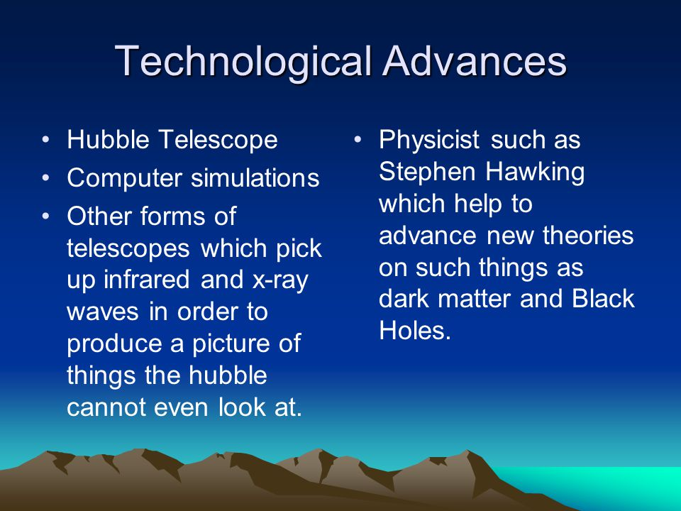 Technological Advances Hubble Telescope Computer simulations Other forms of telescopes which pick up infrared and x-ray waves in order to produce a picture of things the hubble cannot even look at.