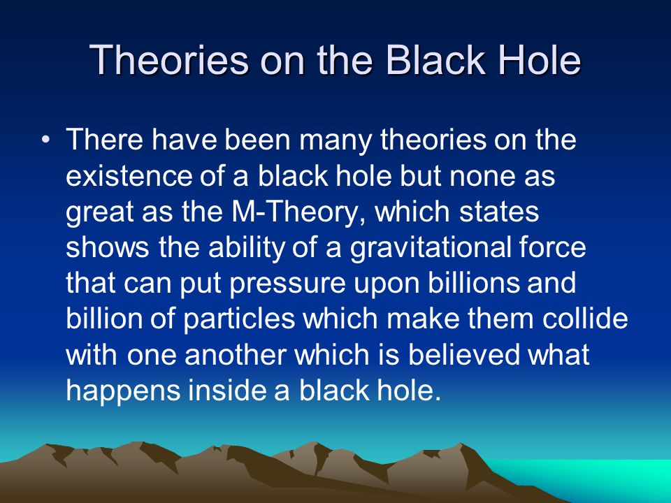 Theories on the Black Hole There have been many theories on the existence of a black hole but none as great as the M-Theory, which states shows the ability of a gravitational force that can put pressure upon billions and billion of particles which make them collide with one another which is believed what happens inside a black hole.