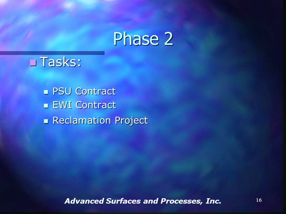 Advanced Surfaces and Processes, Inc. 15 Phase 2 Tasks: Tasks: Produce Materials Test Coupons Produce Materials Test Coupons Identify Materials and Me