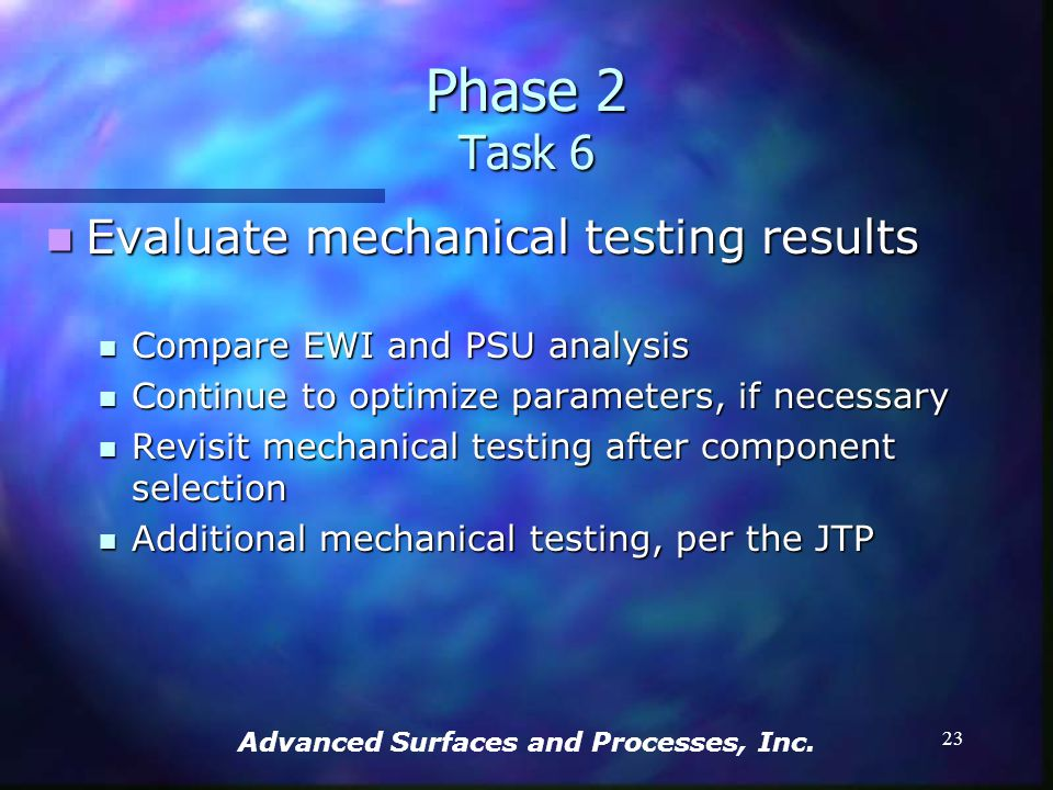 Advanced Surfaces and Processes, Inc. 22 Produce mechanical testing specimens Produce mechanical testing specimens PSU will address Low Cycle Fatigue