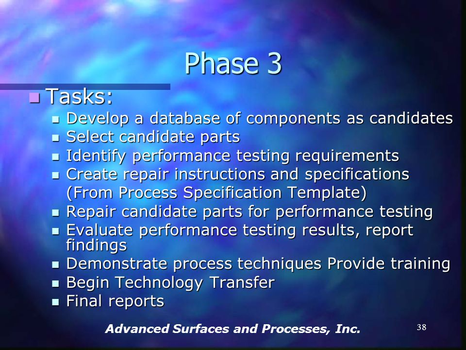 Advanced Surfaces and Processes, Inc. 37 Phase 3 7/01/03 – 6/30/04 7/01/03 – 6/30/04 Identify GTE components in which to effect cost effective ESD rep