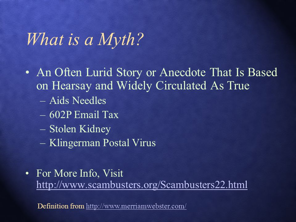 What is a Myth? An Often Lurid Story or Anecdote That Is Based on Hearsay and Widely Circulated As True –Aids Needles –602P Email Tax –Stolen Kidney –