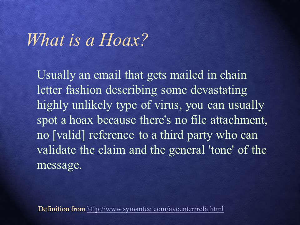What is a Hoax? Usually an email that gets mailed in chain letter fashion describing some devastating highly unlikely type of virus, you can usually s