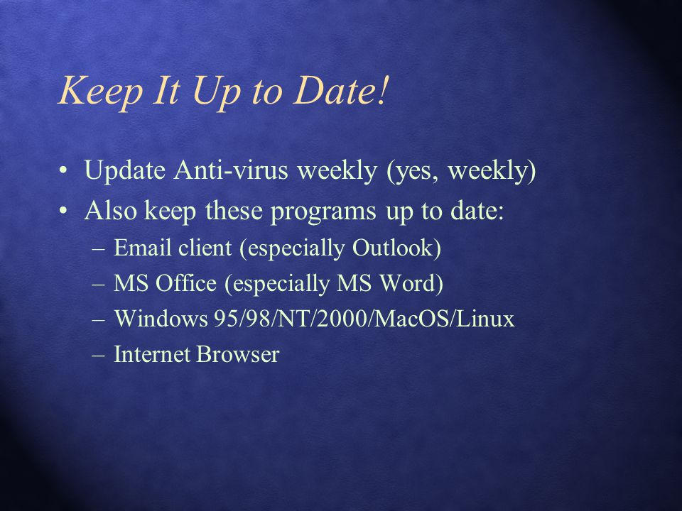 Keep It Up to Date! Update Anti-virus weekly (yes, weekly) Also keep these programs up to date: –Email client (especially Outlook) –MS Office (especia