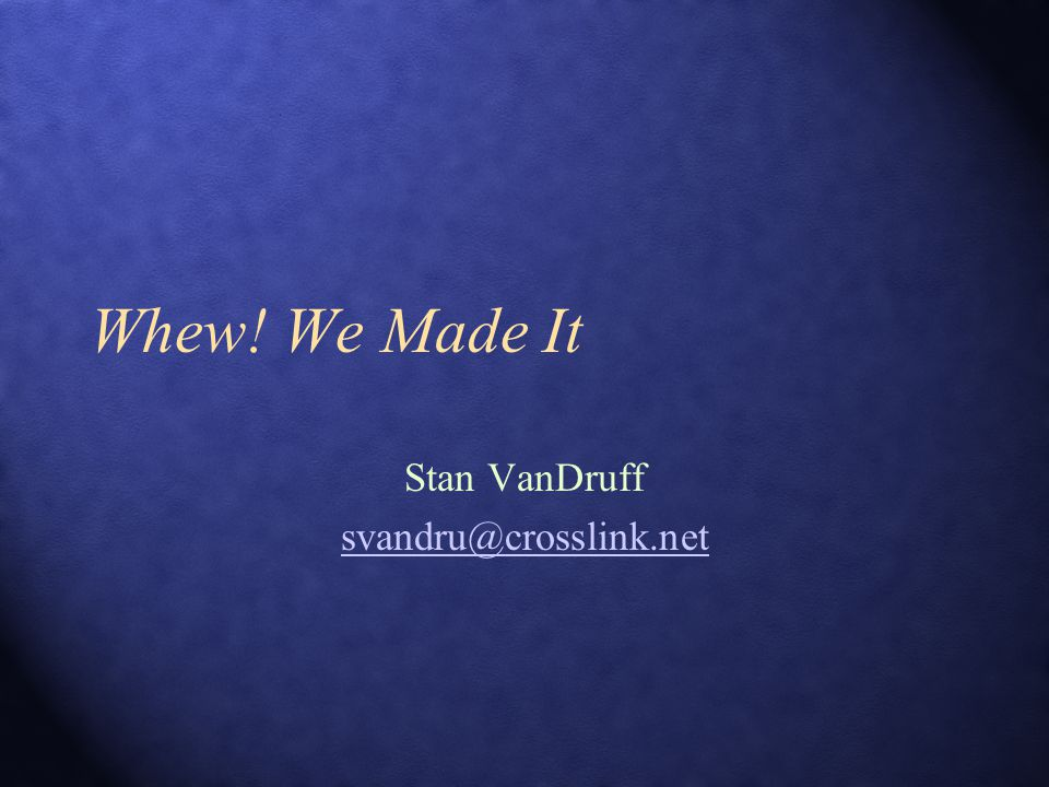 Whew! We Made It Stan VanDruff svandru@crosslink.net