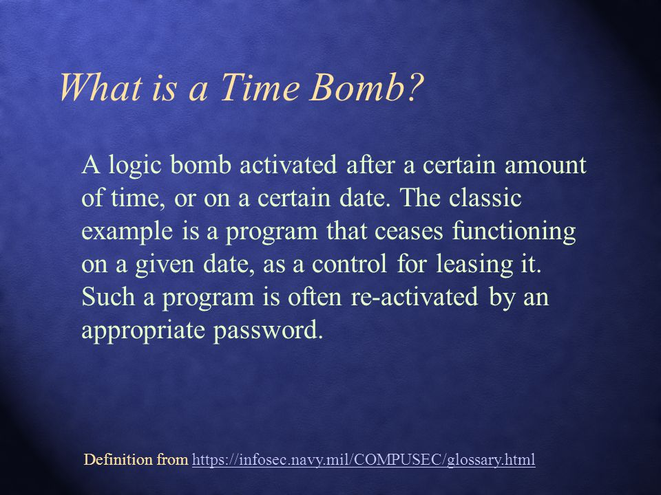 What is a Time Bomb. A logic bomb activated after a certain amount of time, or on a certain date.
